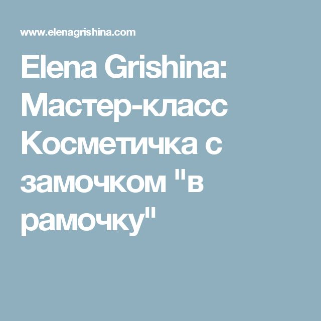 "Elena Grishina: Мастер-класс Косметичка с замочком ""в рамочку"""
