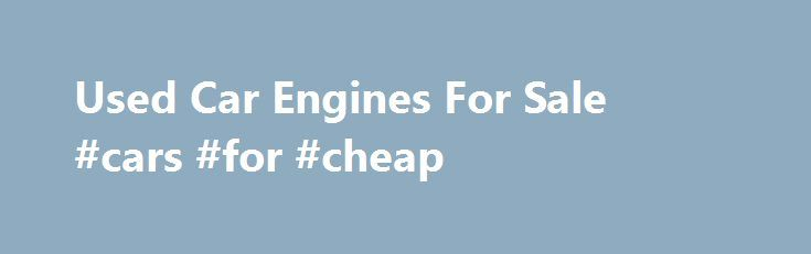 Used Car Engines For Sale #cars #for #cheap http://auto-car.nef2.com/used-car-engines-for-sale-cars-for-cheap/  #used auto engines # Used Car Engines For Sale Car Motors for Sale in Stock Motor Universe offers quality used motors for sale for all makes and models of vehicles. We're not a third party drop shipper of used engines. What you find are OEM makes that are sold for prices less than competitors online. We sell cheaper than eBay, cheaper than Craigslist and cheaper than other name…