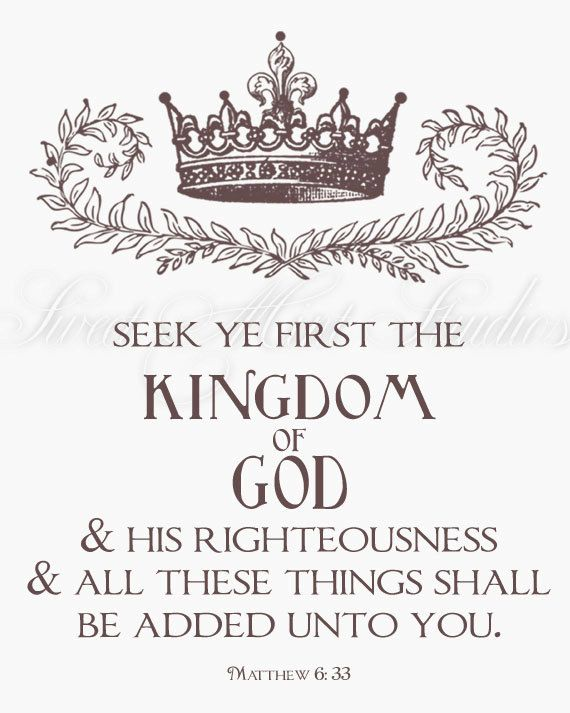 See ye first the Kingdom of God and His righteousness and all these things shall be added unto you. Matthew 6:23