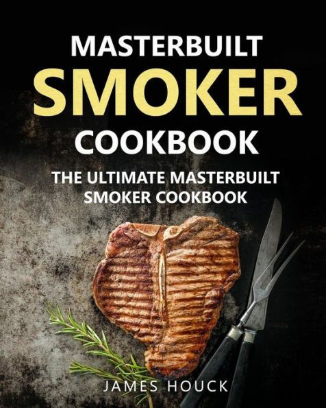 Masterbuilt Smoker Cookbook: The Ultimate Masterbuilt Smoker Cookbook: Simple and Delicious Electric