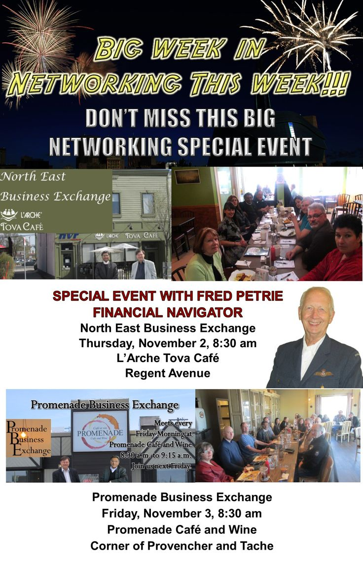 BIG WEEK IN NETWORKING THIS WEEK!!! DON'T MISS THIS WEEK'S SPECIAL NETWORKING EVENT  For the week of October 30 - November 3  SPECIAL EVENT WITH  FRED PETRIE, FINANCIAL NAVIGATOR North East Business Exchange Thursday, November 2, 8:30 am  L'Arche Tova Café Regent Avenue  Promenade Business Exchange Friday, November 3, 8:30 am  Promenade Café and Wine Corner of Provencher and Tache