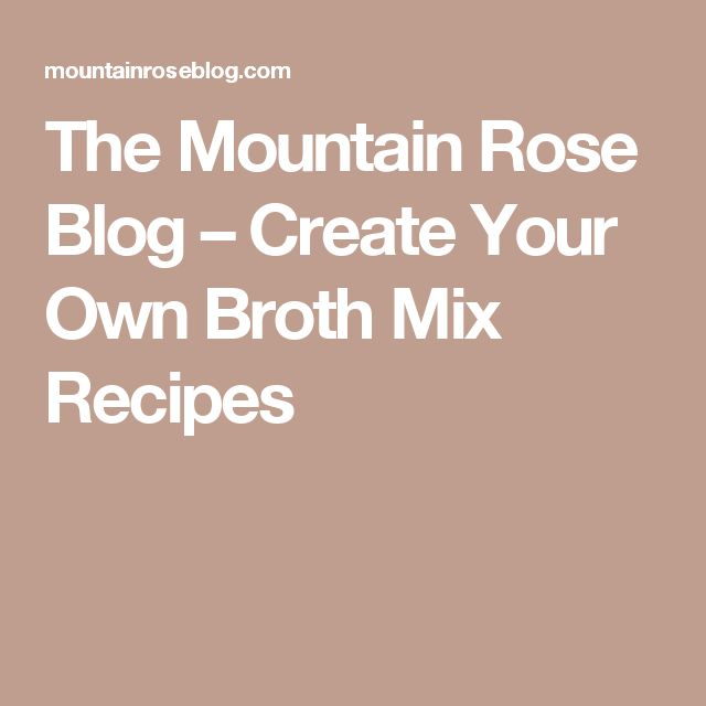 The Mountain Rose Blog – Create Your Own Broth Mix Recipes