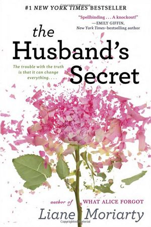 """The Husband's Secret by Liane Moriarty """"Imagine that your husband wrote you a letter, to be opened after his death. Imagine, too, that the letter contains his deepest, darkest secret—something with the potential to destroy not just the life you built together, but the lives of others as well. Imagine, then, that you stumble across that letter while your husband is still very much alive…."""""""