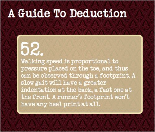 52: Walking speed is proportional to pressure placed on the toe, and thus can be observed through a footprint. A slow gait will have a greater indentation at the back, a fast one at the front. A runner's footprint won't have any heel print at all.