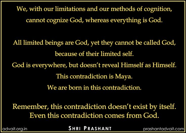 All limited beings are God, yet they cannot be called God,  because of their limited self. God is everywhere, but doesn't reveal Himself as Himself.  This contradiction is Maya.   ~ Shri Prashant  #ShriPrashant #Advait #god #limited #unlimited  #omnipresent #allpervasive #awareness  Read at:- prashantadvait.com Watch at:- youtube.com/c/ShriPrashant Twitter:- @Prashant_Advait Website:- www.advait.org.in Facebook:- www.facebook.com/prashant.advait LinkedIn:- www.linkedin.com/in/prashantadvait