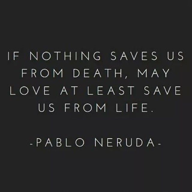 If nothing saves us from death, may love at least save us from life. ~Pablo Neruda