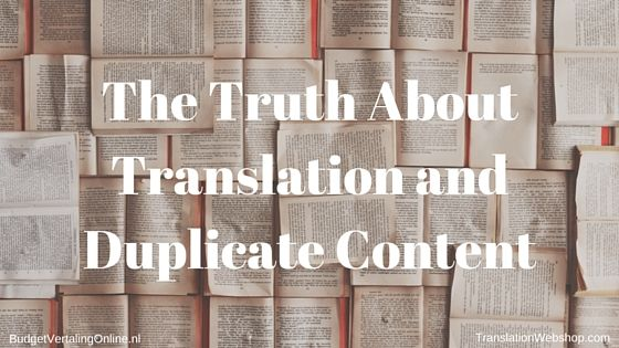 'The Truth About Translation and Duplicate Content' I highlight the part of the duplicate-content discussion most interesting to me as translator: the fact that translations help prevent duplicate content. After a definition and brief overview of the discussion on when and if there are penalties, I discuss how translations prevent duplicate content and what conditions apply. Read the blog at http://budgetvertalingonline.nl/translations/the-truth-about-translation-and-duplicate-content/
