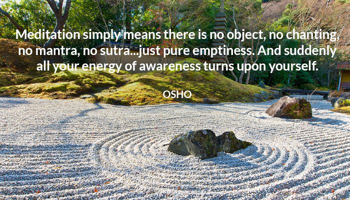 Meditation simply means there is no object, no chanting, no mantra, no sutra...just pure emptiness. And suddenly all your energy of awareness turns upon yourself. OSHO