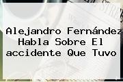 http://tecnoautos.com/wp-content/uploads/imagenes/tendencias/thumbs/alejandro-fernandez-habla-sobre-el-accidente-que-tuvo.jpg Accidente De Alejandro Fernandez. Alejandro Fernández habla sobre el accidente que tuvo, Enlaces, Imágenes, Videos y Tweets - http://tecnoautos.com/actualidad/accidente-de-alejandro-fernandez-alejandro-fernandez-habla-sobre-el-accidente-que-tuvo/