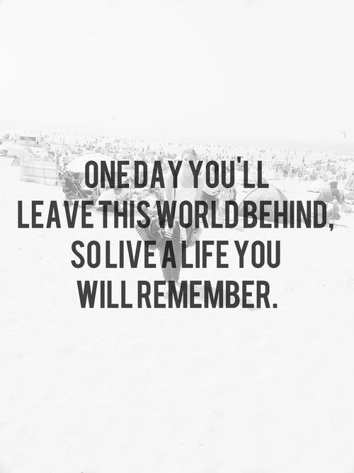 One day you will leave this world behind. So life a life you will remember.