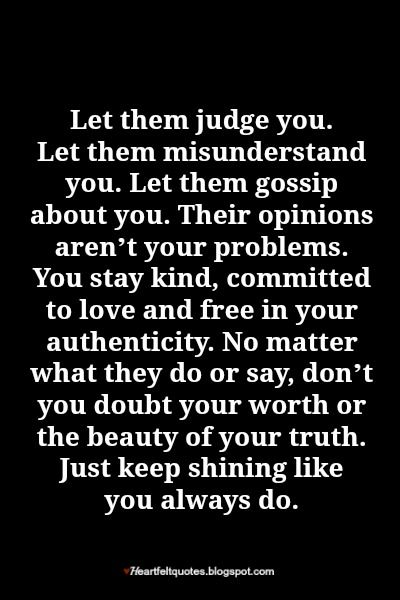 Let them judge you. Let them misunderstand you. Let them gossip about you. Their opinions aren't your problems. You stay kind, committed to love and free in your authenticity. No matter what they do or say, don't you doubt your worth or the beauty of your truth. Just keep shining like you always do.