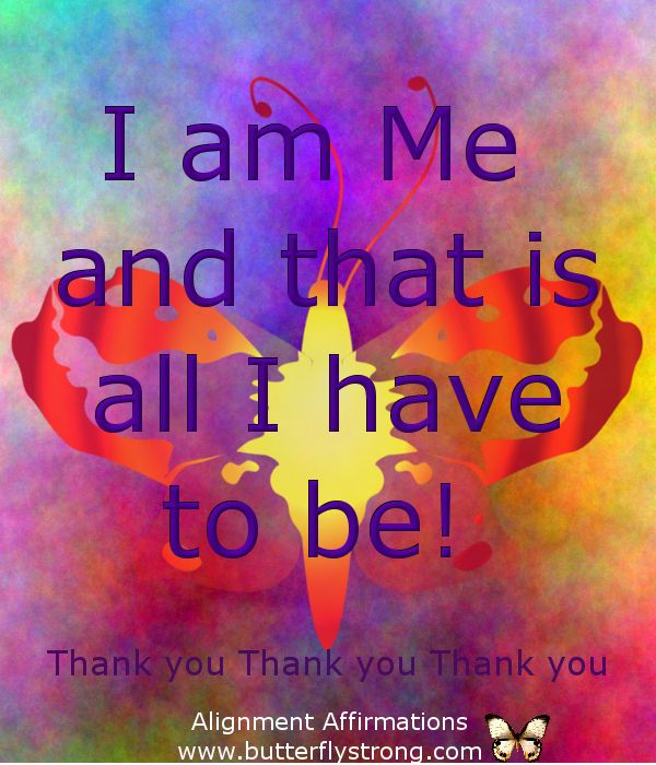 I am me and that is all I have to be! ~ Alignment Affirmations