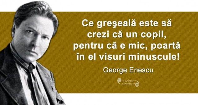 """""""Ce greşeală este să crezi că un copil, pentru că e mic, poartă în el visuri minuscule!""""— George Enescu"""