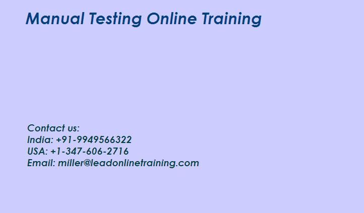 Manual Testing Online Training by Lead Online Training of reaching your targets, giving you ultimate opportunity to improve chance. Our Institutes supplying all kinds of lessons like Manual Testing  through online with real time endeavors on the Worldwide and additionally we've more than 10 years experience of IT professionals in Manual Testing.   What is the Manual Testing? Manual testing is a testing process that is performed manually to find faults without the use of tools or scripting.