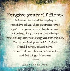 Forgive yourself first. Release the need to replay a negative situation over and over again in your mind. Don't become hostage to your past by always reviewing and reliving your mistakes. Don't remind yourself of what you should have, could have, or would have been. Release it and let it go. Move on.
