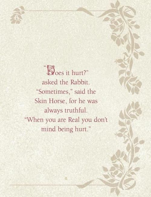 """When you are Real you don't mind being hurt."" - The Velveteen Rabbit by Margery Williams."