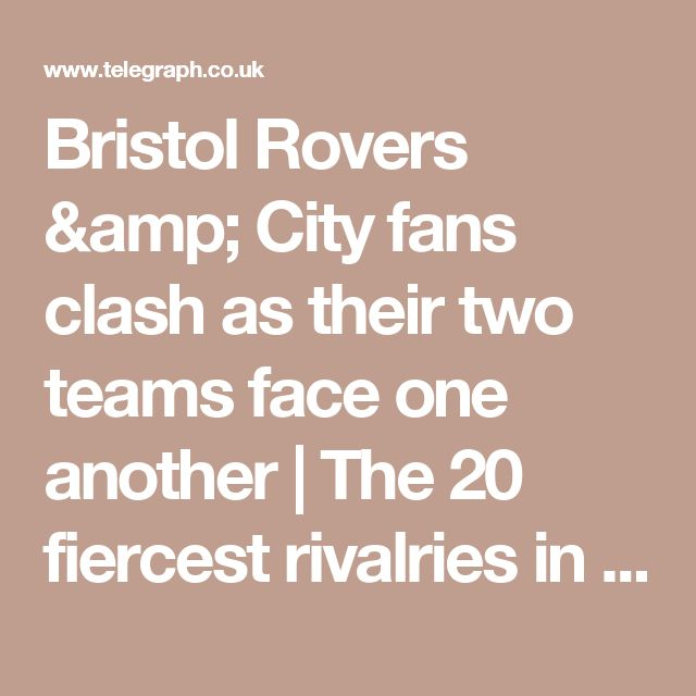Bristol Rovers & City fans clash as their two teams face one another   The 20 fiercest rivalries in English football - by Jonathan Liew - Football