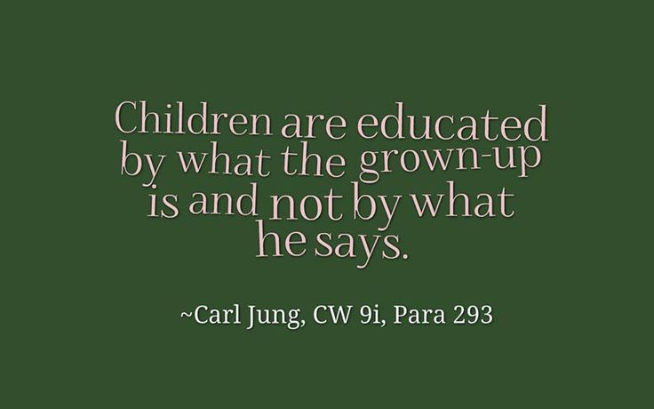 Children are educated by what the grown-up is and not by what he says. ~Carl Jung, CW 9i, Para 293