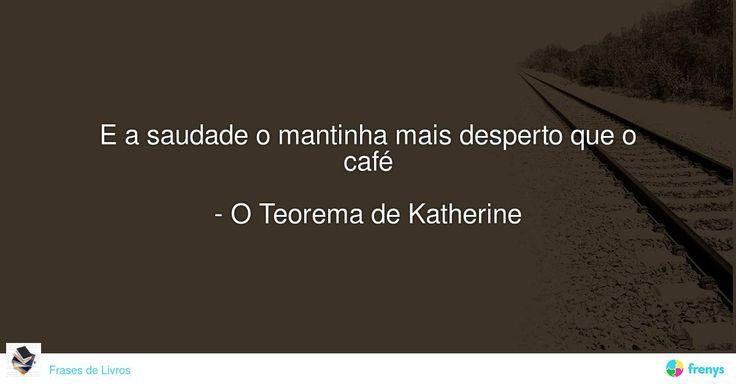 E a saudade o mantinha mais desperto que o café  - O Teorema de Katherine #John Green #avidaearte