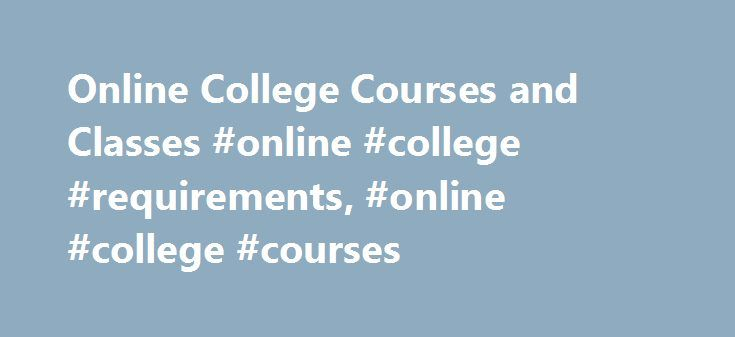 Online College Courses and Classes #online #college #requirements, #online #college #courses http://philippines.nef2.com/online-college-courses-and-classes-online-college-requirements-online-college-courses/  # Online College Courses and Classes: Options and Requirements Overview of Online College Course Options While many colleges and universities offer full online programs that culminate in certificates or degrees, others may offer individual online courses. Many schools offer a…