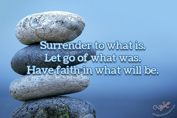 """""""Surrender to what is. Let go of what was. Have faith in what will be.""""  #surrender #what #faith #be  ©The Gecko Said - Beautiful Quotes - www.thegeckosaid.com"""
