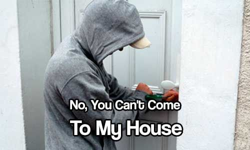 No, You Can't Come to My House - Even if it is said jokingly, it is important that you let others know that there is no place for them with you and yours. Not setting boundaries in this situation can prove to be a whole new disaster when they bring a mob to your home with the intent on taking what you have.
