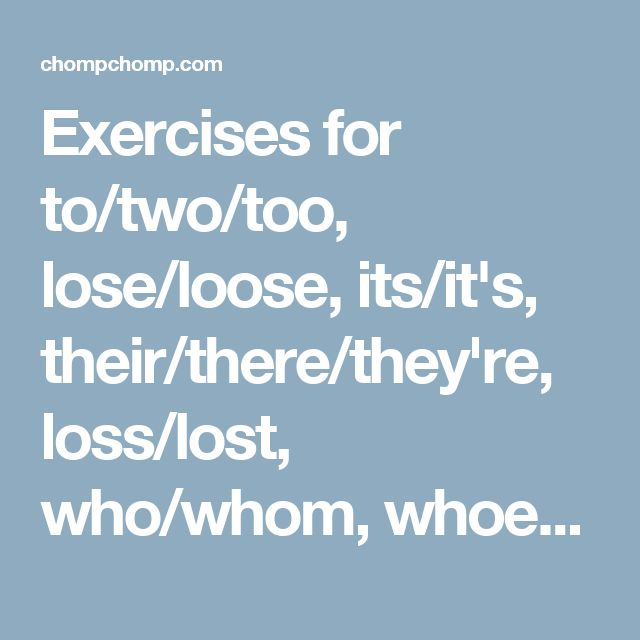 Exercises for to/two/too, lose/loose, its/it's, their/there/they're, loss/lost, who/whom, whoever/whomever, whose/who's