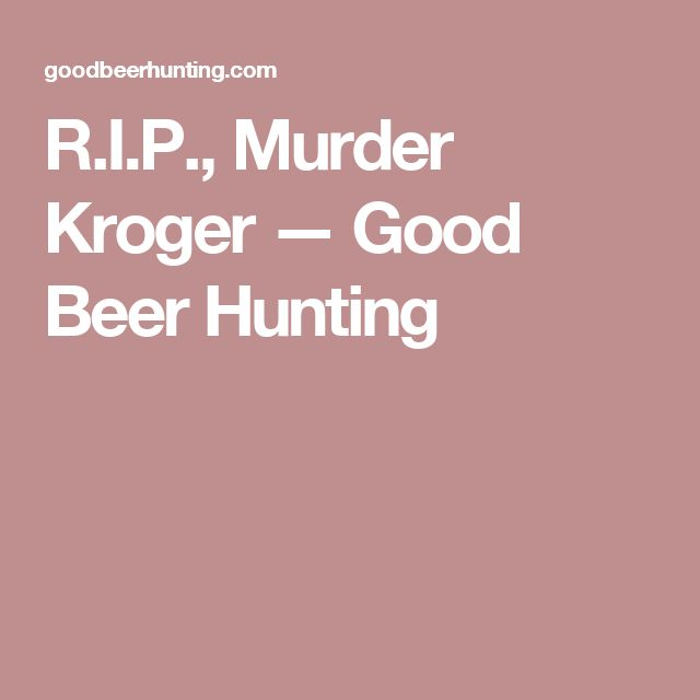 R.I.P., Murder Kroger — Good Beer Hunting