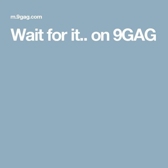 Wait for it.. on 9GAG