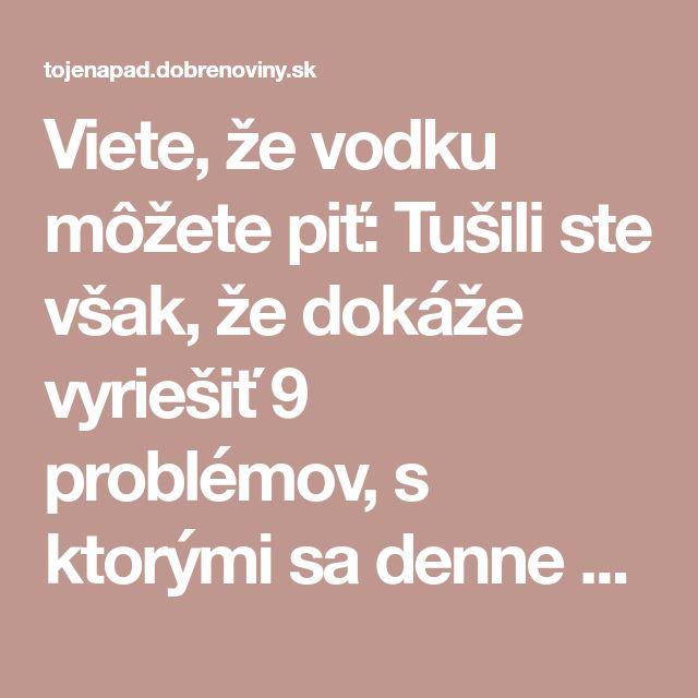 Viete, že vodku môžete piť: Tušili ste však, že dokáže vyriešiť 9 problémov, s ktorými sa denne stretávate?