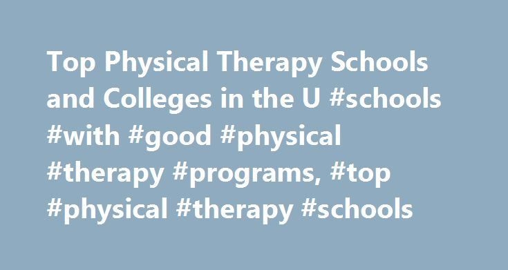 Top Physical Therapy Schools and Colleges in the U #schools #with #good #physical #therapy #programs, #top #physical #therapy #schools http://colorado.remmont.com/top-physical-therapy-schools-and-colleges-in-the-u-schools-with-good-physical-therapy-programs-top-physical-therapy-schools/  # Top Physical Therapy Schools and Colleges in the U.S. School Information Physical therapists must earn a postbaccalaureate degree and meet other requirements to qualify for state licensing. Foundational…