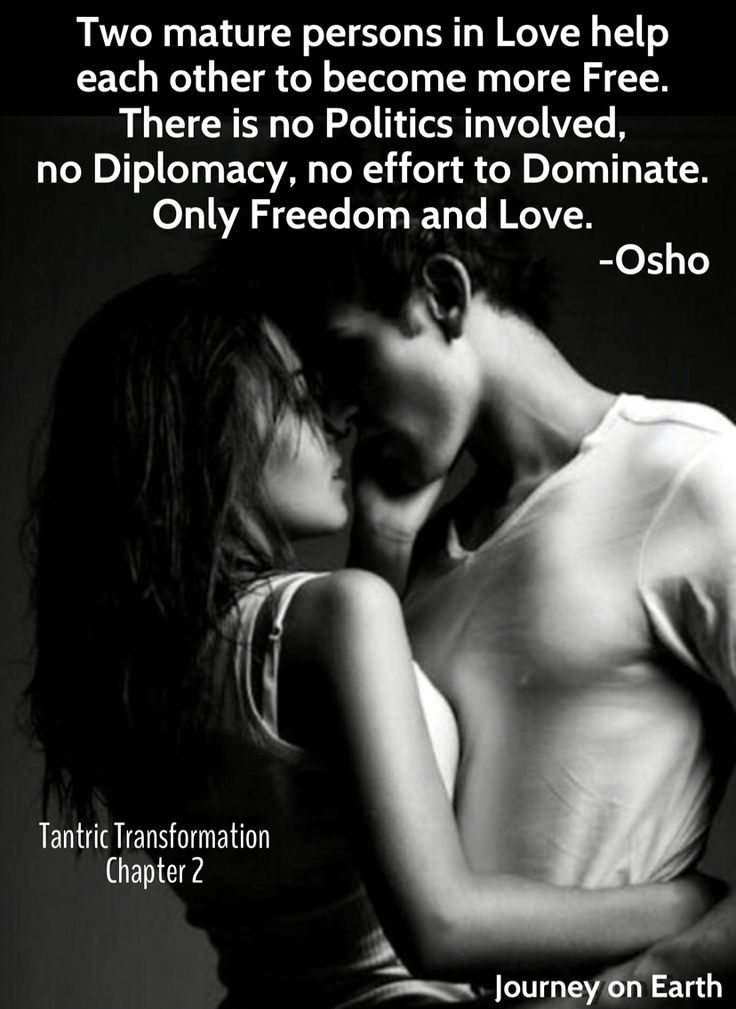 Two mature persons in Love help each other to become more Free. There is no Politics involved, no Diplomacy, no effort to Dominate. Only Freedom and Love. -Osho : Tantric Transformation #2