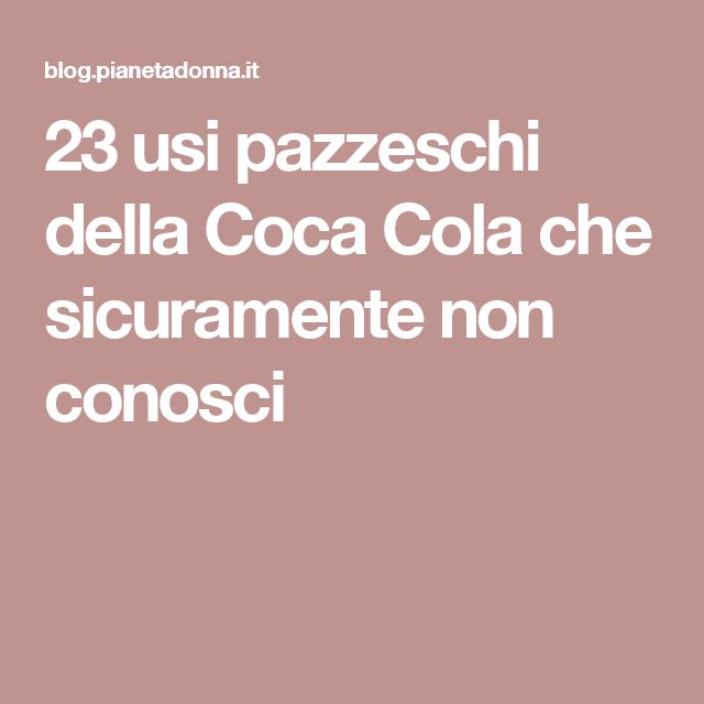 23 usi pazzeschi della Coca Cola che sicuramente non conosci