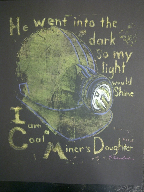 I will forever be a Coal Miner's Daughter....ha if the school system ever decides to get rid of art, I'll be a fourth (?) generation coal miner =)