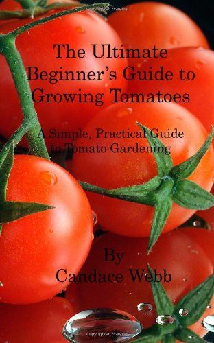 The Ultimate Beginner's Guide to Growing Tomatoes: A Simple, Practical Guide to Tomato Gardening