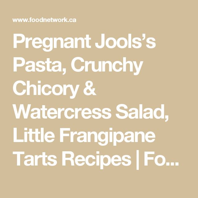 Pregnant Jools's Pasta, Crunchy Chicory & Watercress Salad, Little Frangipane Tarts Recipes | Food Network Canada