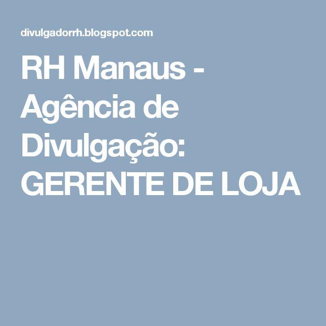 RH Manaus - Agência de Divulgação: GERENTE DE LOJA