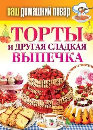 Кулинарная энциклопедия хозяйки «Ваш домашний повар. Торты и другая сладкая выпечка»