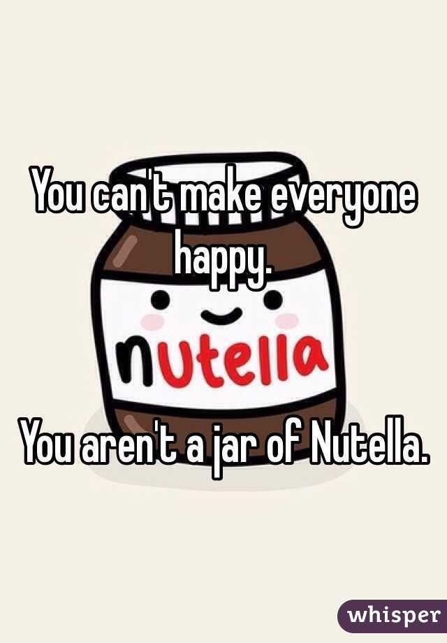 """""""You can't make everyone happy. You aren't a jar of Nutella. """""""