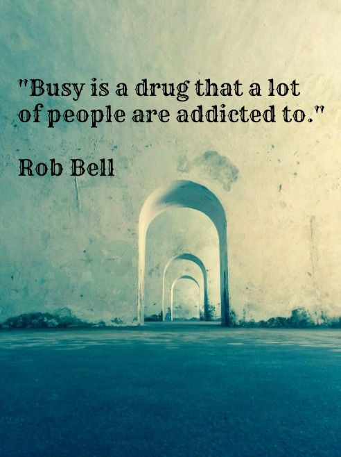 """Busy is a drug a lot of people are addicted to.""   ~Rob Bell"