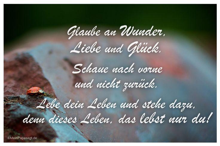 Mein Papa sagt...  Glaube an Wunder, Liebe und Glück. Schaue nach vorne und nicht zurück. Lebe dein Leben und stehe dazu, denn dieses Leben, das lebst nur du!    #Zitate #deutsch #quotes      Weisheiten und Zitate TÄGLICH NEU auf www.MeinPapasagt.de