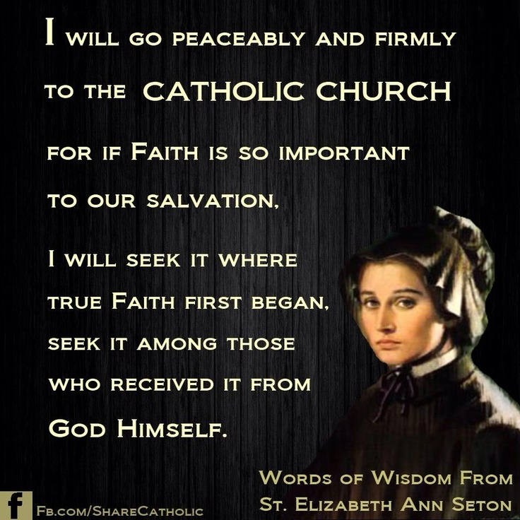 I will go peaceably and firmly to the Catholic Church for if faith is so important to our salvation. - St. Elizabeth Ann Seton