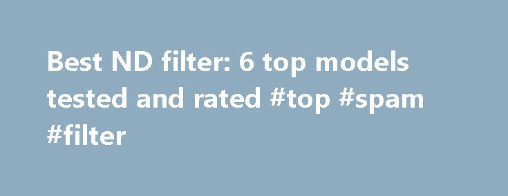 Best ND filter: 6 top models tested and rated #top #spam #filter http://utah.nef2.com/best-nd-filter-6-top-models-tested-and-rated-top-spam-filter/  # TechRadar Best ND filter: 6 top models tested and rated Bright light isn't always a good thing. Get some serious stopping power as we test six of the top options to find the best ND filter for photographers Mount your camera on a tripod and set a long exposure, and you can add motion blur to subjects like weirs and waterfalls, for a much more…
