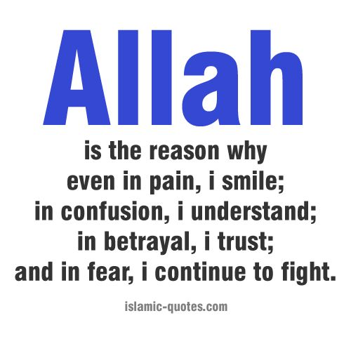 """Quote: """"Allah is the reason why even in pain, I smile; in confusion, I understand; in betrayal, I trust; and in fear, I continue to fight."""" Allahu Akbar!"""
