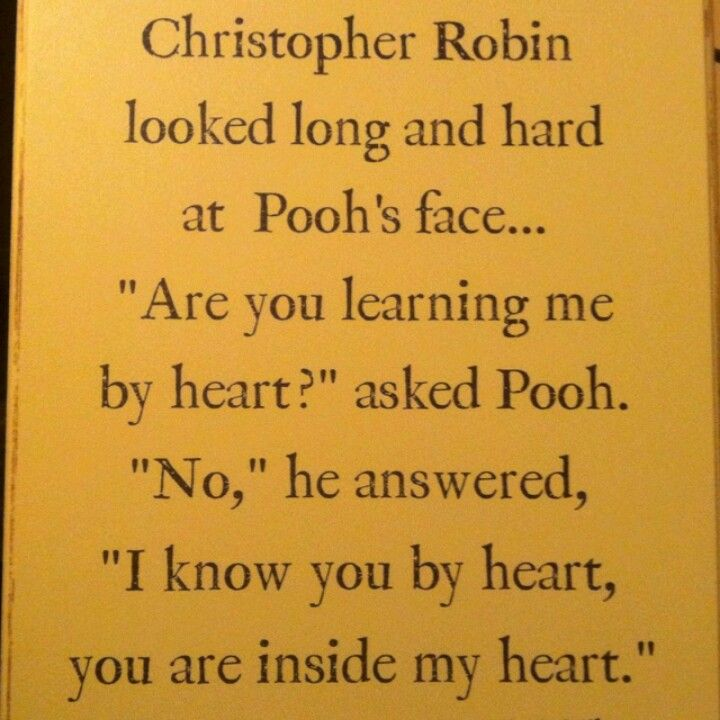 """Christopher Robin looked long and hard at Pooh's face ... 'Are you learning me by heart?' asked Pooh. 'No,' he answered, 'I know you by heart, you are inside my hearts.'"" - A.A.Milne"