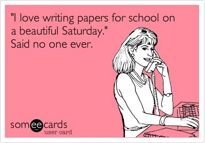 'I love writing papers for school on a beautiful Saturday.' Said no one ever.