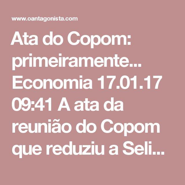"""Ata do Copom: primeiramente...  Economia 17.01.17 09:41 A ata da reunião do Copom que reduziu a Selic para 13% ao ano, na semana passada, começa deixando claro que a economia brasileira segue """"aquém do esperado"""", principalmente em razão do desemprego elevado."""