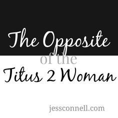 The Opposite of the Titus 2 Woman // jessconnell.com // What can we learn about Titus 2 by studying the opposite of what it's saying?