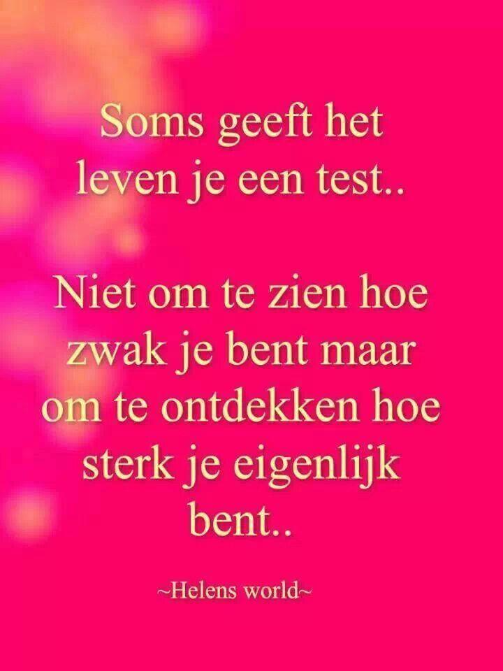 'Soms geeft het leven je een test. Niet om te zien hoe zwak je bent maar om te ontdekken hoe sterk je eigenlijk bent !