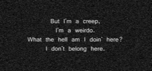 but i'm a creep. i'm a weird. what the hell am i doin' here? i don't belong here.